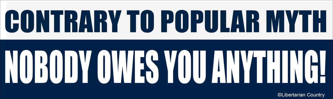 Contrary to Popular Myth, Nobody Owes You Anything Bumper Sticker