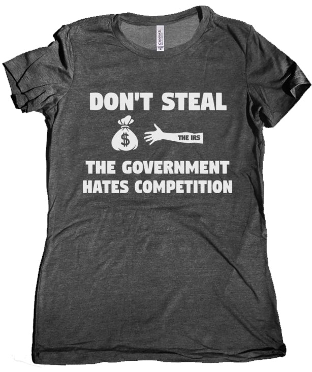Don't Steal the Government Hates Competition Premium Women's Tee by Libertarian Country