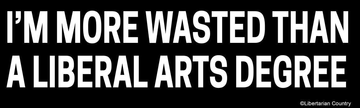 I'm More Wasted than a Liberal Arts Degree Bumper Sticker