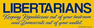 Libertarians Keeping Republicans out of Your Bedroom and Democrats out of Your Wallet Bumper Sticker.