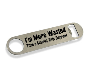 I'm More Wasted Than a Liberal Arts Degree Bottle Opener