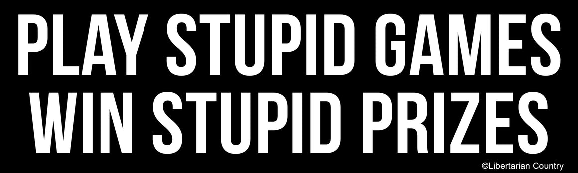 Play Stupid Games Win Stupid Prizes Bumper Sticker by Libertarian Country