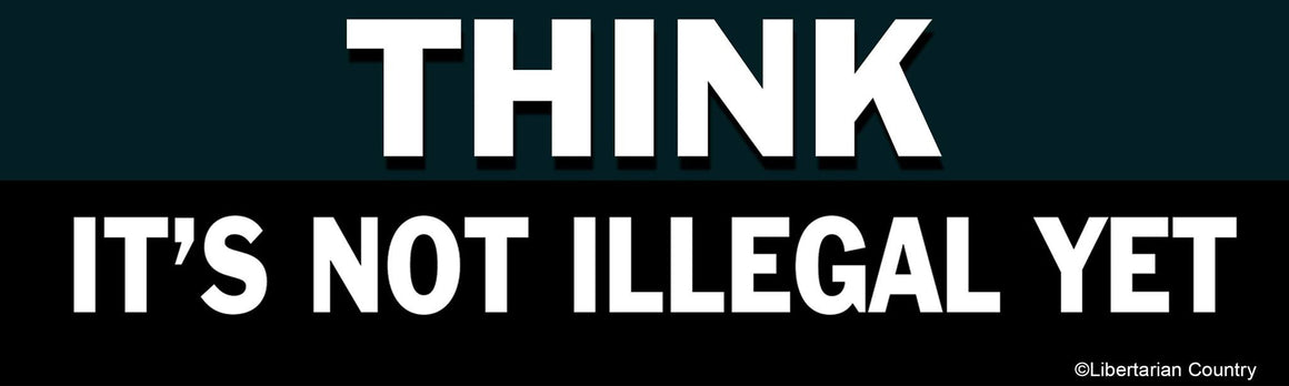 Think it's not illegal yet bumper sticker