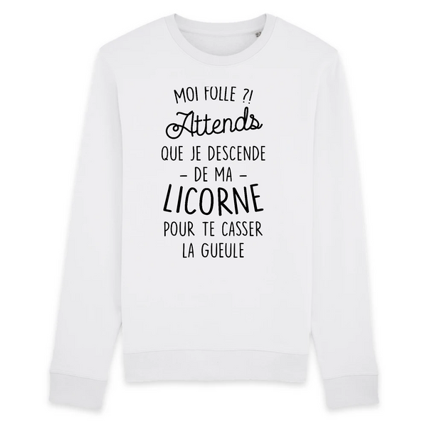Sweat Unisexe coton BIO Moi folle ? Attends que je descende de ma licorne