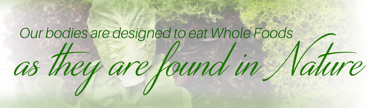 Eat Whole Foods as they are found in nature