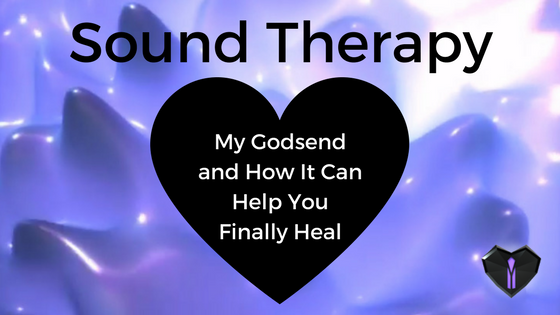 Sound Therapy: My Godsend and How It Can Help You Finally Heal