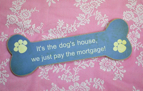 It's The Dog's House, We Just Pay The Mortgage,  Bone Shaped Sign novelty fun sign for dog lovers