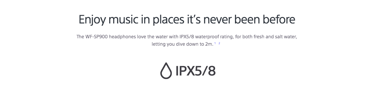 Enjoy music in places it's never been before The WF-SP900 headphones love the water with IPX5/8 waterproof rating, for both fresh and salt water, letting you dive down to 2m.12  IPX5/8 waterproof