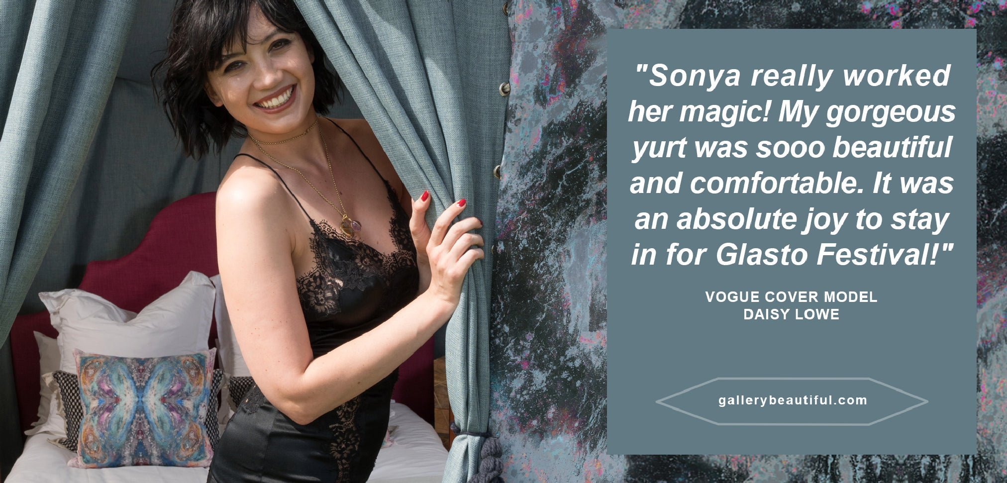 """Sonya Rothwell x Gallery Beautiful Testimonial –VOGUE COVER MODEL DAISY LOWE says; """"Sonya really worked her magic ! My gorgeous yurt was soooo beautiful and comfortable. It was an absolute joy to stay in for Glasto Festival !"""" glamping, tent, glastonbury, music festival, interior design, home decor"""