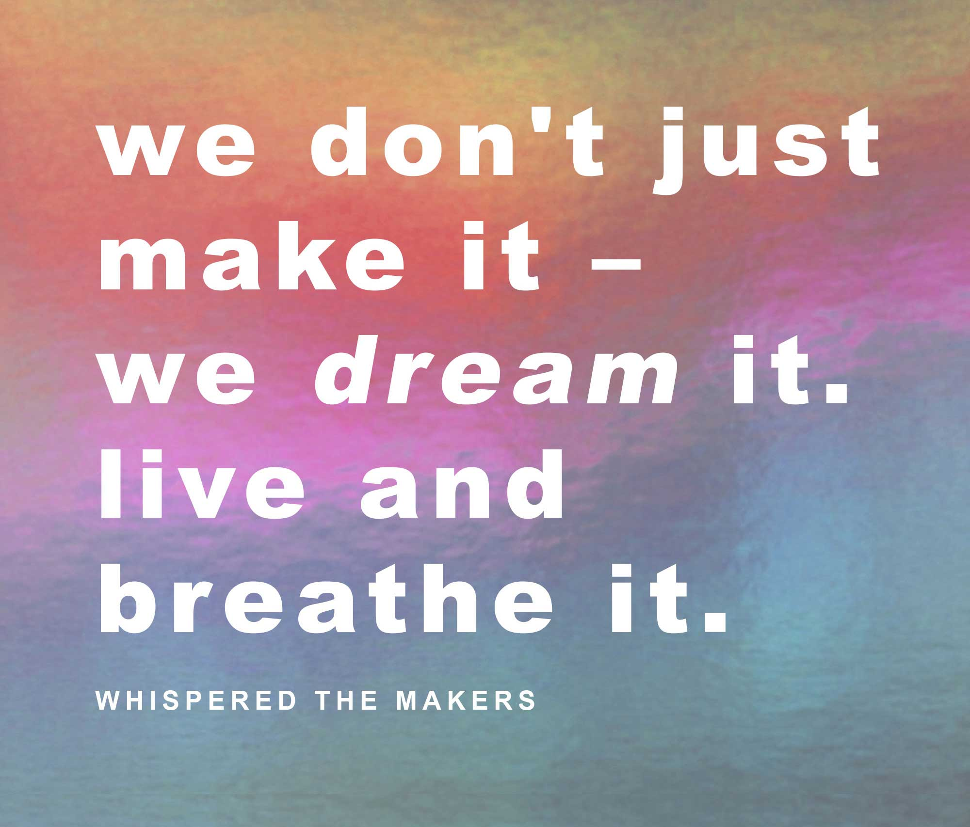 """We don't just make it – we dream it, live and breathe it"" WHISPERED THE MAKERS quote by Sonya Rothwell founder of Gallery beautiful"