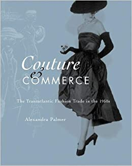 Couture and Commerce; The Transatlantic Fashion Trade in the 1950s by Alexandra Palmer