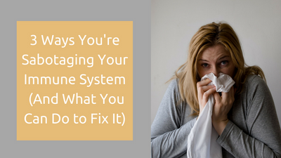 3 Ways You're Sabotaging Your Immune System (And What You Can Do to Fix It)