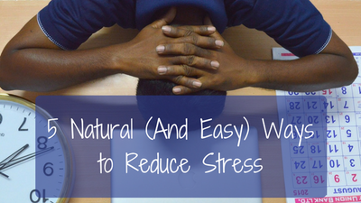 5 Natural (And Easy) Ways to Reduce Stress