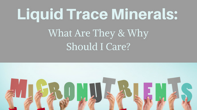 Liquid Trace Minerals: What Are They & Why Should I Care?