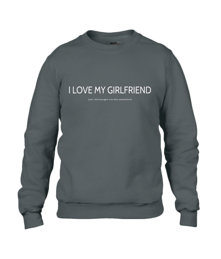 I LOVE MY GIRLFRIEND (yes, she bought me this sweatshirt)