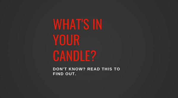 WHAT'S IN YOUR CANDLE? DON'T KNOW? READ THIS TO FIND OUT.