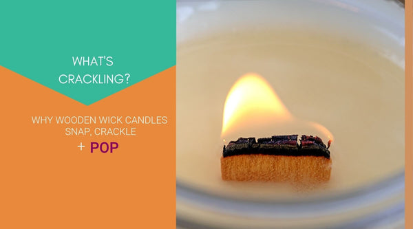 WHAT'S CRACKLING? WHY WOODEN WICK CANDLES SNAP, CRACKLE + POP
