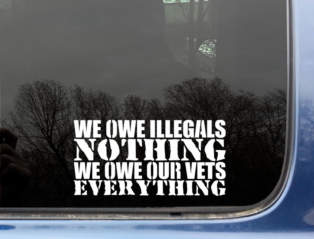 "We owe Illegals NOTHING We owe our Vets EVERYTHING 7"" Inches with Free Shipping!"