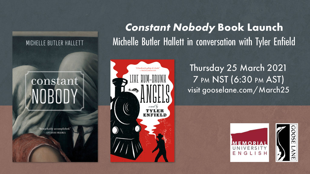 A graphic with two book covers, Constant Nobody and Like Rum-Drunk Angels. Text reads: Constant Nobody Book Lanch / Michelle Butler Hallett in conversation with Tyler Enfield / Thursday 25 March 2021 / 7 p.m. NST (6:30 p.m. AST) / visit gooselane.com/March25