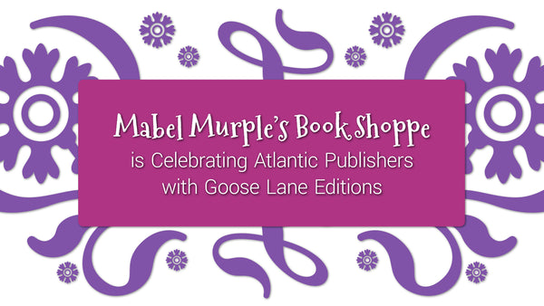 A graphic with a white background adorned with purple flowers and flourishes, and a pink box with white text in the center. Text reads: Mabel Murple's Book Shopped is Celebrating Atlantic Publishers with Goose Lane Editions.