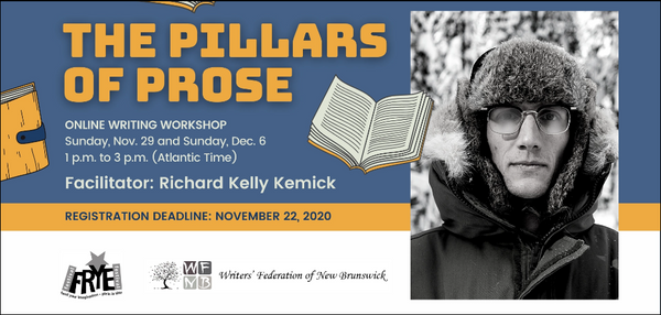 "A graphic with a blue and white background advertising an event. It reads: ""The Pillars of Prose. Online Writing workshop. Sunday, Nov. 29 and Sunday, Dec. 6. 1pm to 3pm (Atlantic Time). Facilitator: Richard Kelly Kemick. Registration deadline: November 22, 2020."" The logos for the Frye Festival and Writers' Federation of New Brunswick sit at the bottom, and to the right of the text is a black and white image of Kemick."