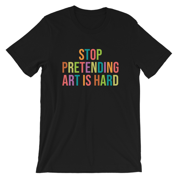 STOP PRETENDING ART IS HARD colorful T-Shirt