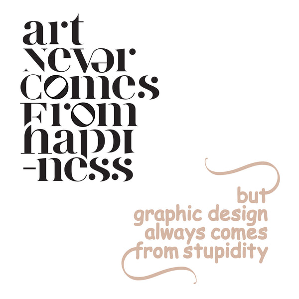 ART NEVER COMES FROM HAPPINESS BUT GRAPHIC DESIGN ALWAYS COMES FROM STUPIDITY MARCELL PUSKÁS PUSKAAS PRINTA HAND-MADE WATER-BASED SILKSCREEN PRINT ON RECYCLED PAPER