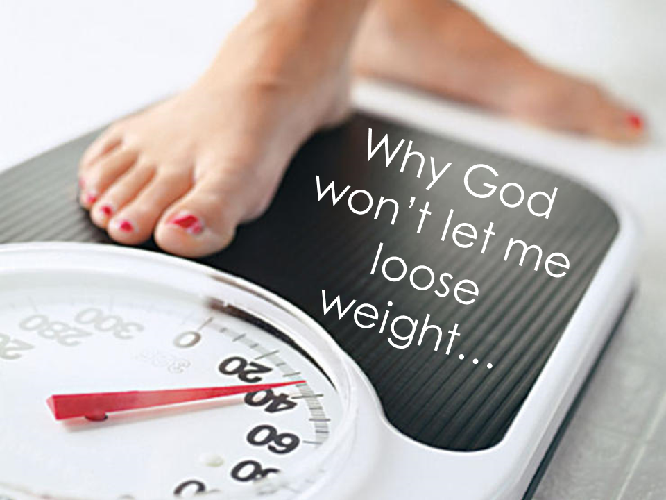 Why God won't let me lose weight....