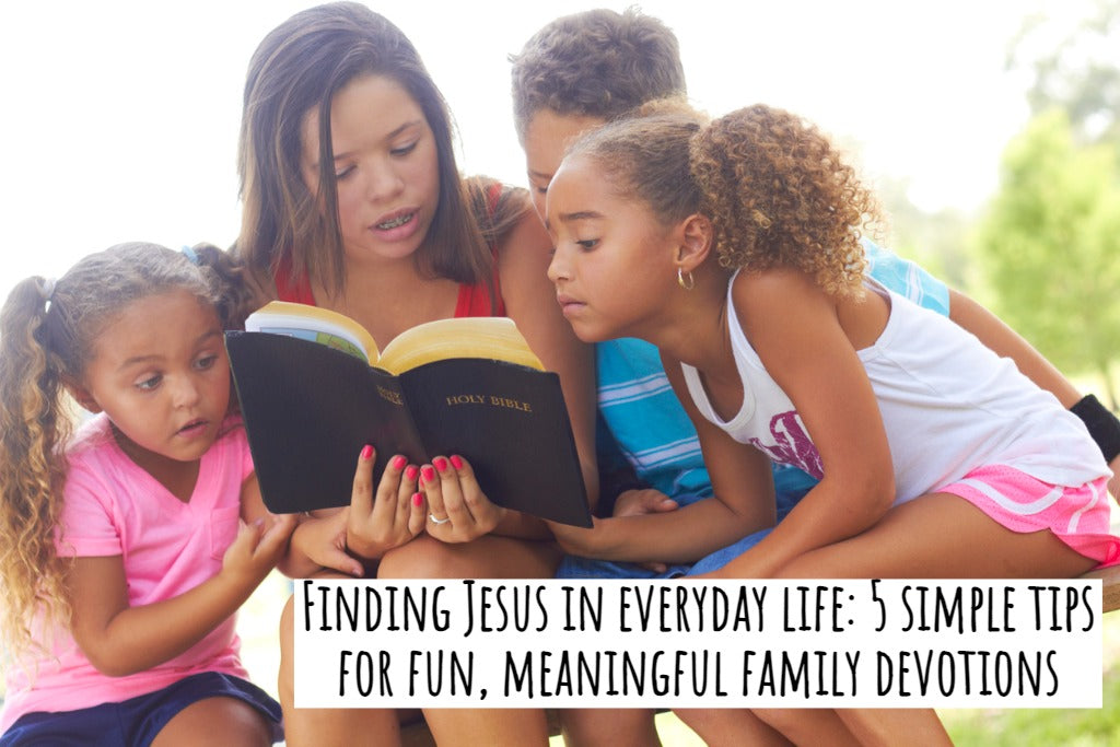 Finding Jesus in everyday life: 5 simple tips for fun, meaningful family devotions