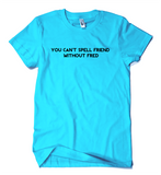 You Can't Spell Friend Without Fred T-Shirt