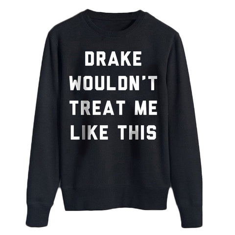 Drake Wouldn't Treat Me like this Sweater