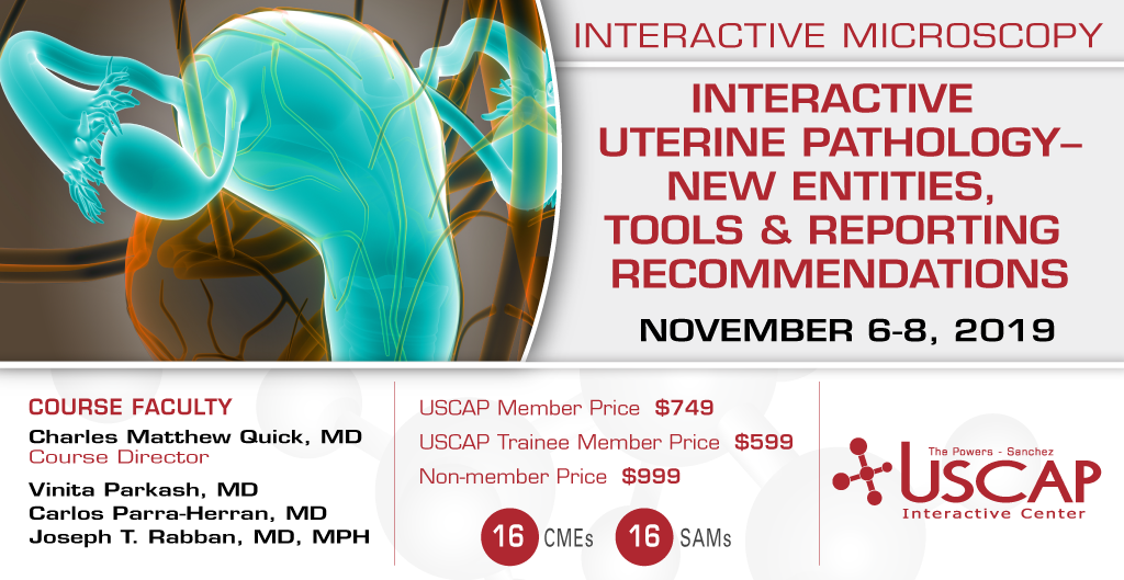2019, November 6-8: Interactive Uterine Pathology- New Entities, Tools & Reporting Recommendations