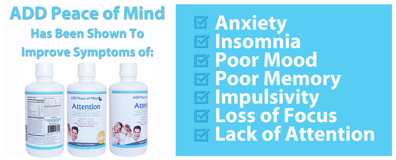 Add Peace of Mind has been shown to Improve Symptoms of Anxiety, Insomnia, Poor Mood, Poor Memory, Impulsivity, Lack of Focus or Lack of Attention.