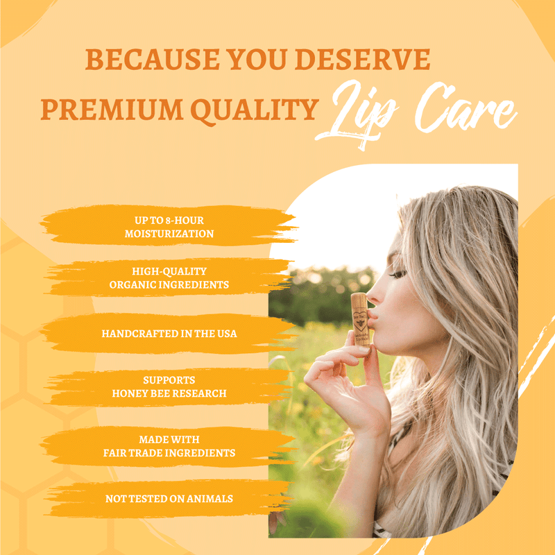Premium Lip Balm. 8 Hours of moisturization, High Quality Ingredients, Handcrafted in the USA, Supports Honey Bee Research, Made with Fair Trade Ingredients, Not Tested On Animals.