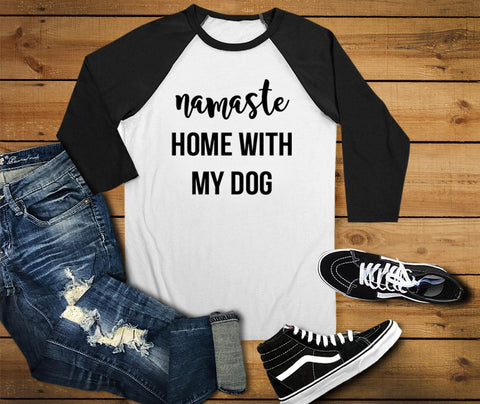Namaste Home With My Dog Raglan Shirt, Dog Shirt - Custom Lifestyle Designs