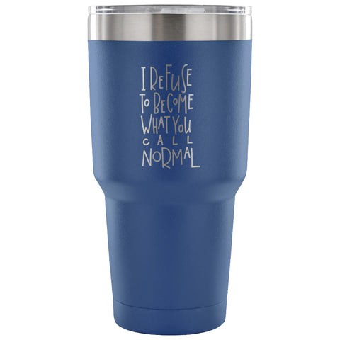 I Refuse to Become What You Call Normal 30 oz Tumbler - Travel Cup, Coffee Mug - Custom Lifestyle Designs