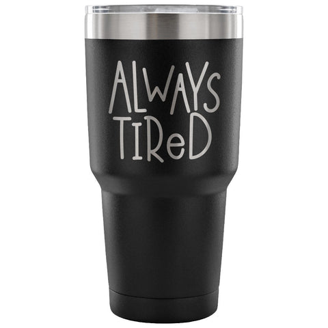 Always Tired 30 oz Tumbler - Travel Cup, Coffee Mug - Custom Lifestyle Designs