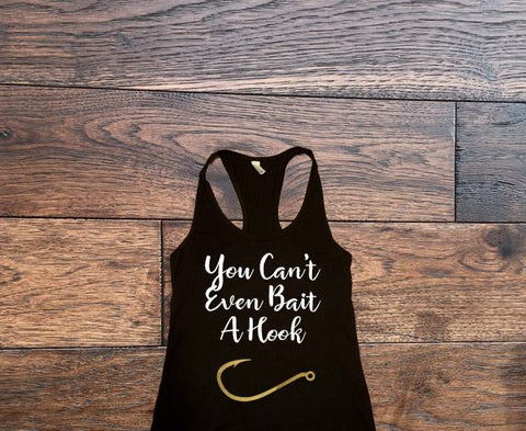 You cant even bait a hook tank top - Custom Lifestyle Designs