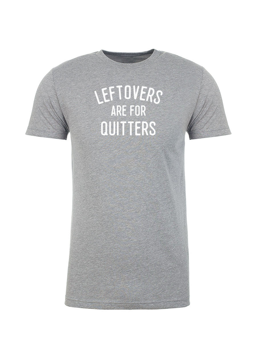 Leftovers Are For Quitters - Unisex Tee