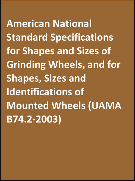 American National Standard Specifications for Shapes and Sizes of Grinding Wheels, and for Shapes, Sizes and Identifications of Mounted Wheels (UAMA B74.2-2003)