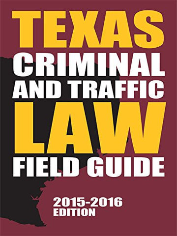 Texas Criminal and Traffic Law Field Guide (2015-2016)
