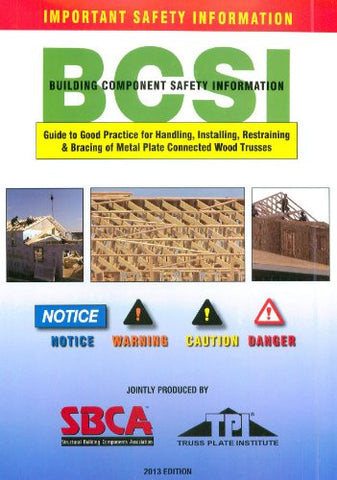 BCSI Building Component Safety Information Guide to Good Practice for Handling, Installing, Restraining & Bracing of Metal Plate Connected Wood Trusses