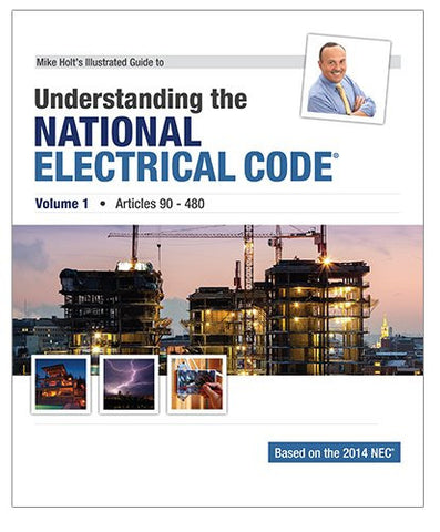 Mike Holt's Illustrated Guide to Understanding the National Electrical Code, Volume 1, Articles 90-480, Based on the 2014 NEC