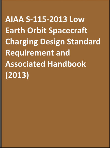 AIAA S-115-2013 Low Earth Orbit Spacecraft Charging Design Standard Requirement and Associated Handbook (2013)
