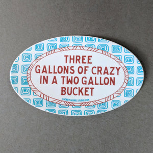 Three Gallons of Crazy in a Two Gallon Bucket: Vinyl Sticker
