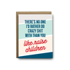 There's no one I'd rather do crazy shit with than you like raise children love greeting card