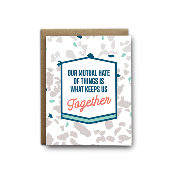 Our mutual hate of things is what keeps us together love greeting card