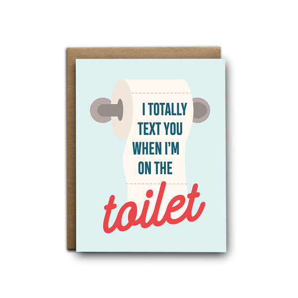 I totally text you when I'm on the toilet love greeting card