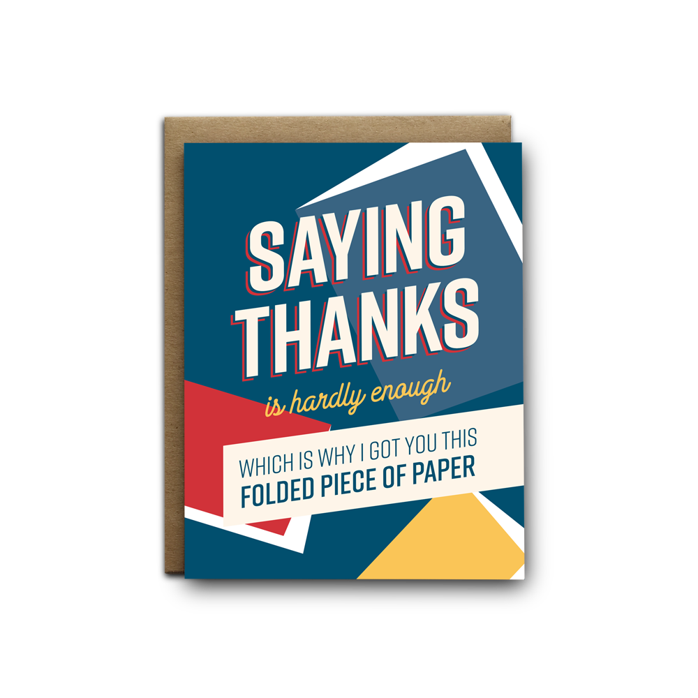 Saying thanks is hardly enough, that's why I got you this folded piece of paper greeting card