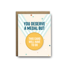 You deserve a medal but this card will have to do thank you greeting card